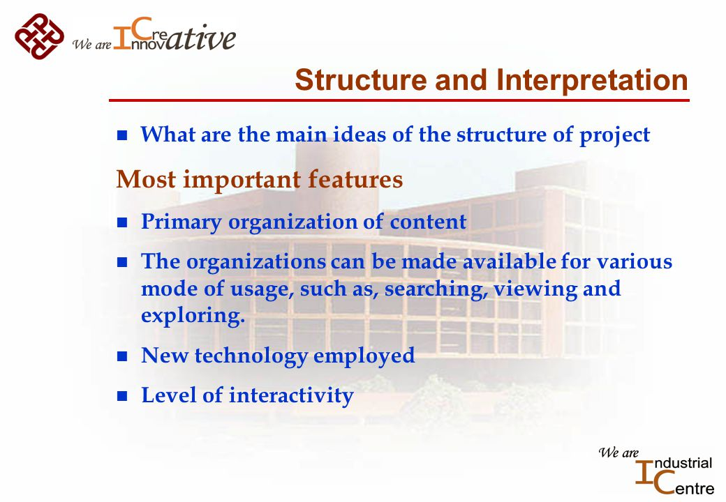 Structure and Interpretation n What are the main ideas of the structure of project Most important features n Primary organization of content n The organizations can be made available for various mode of usage, such as, searching, viewing and exploring.