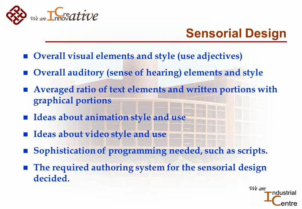 Sensorial Design n Overall visual elements and style (use adjectives) n Overall auditory (sense of hearing) elements and style n Averaged ratio of text elements and written portions with graphical portions n Ideas about animation style and use n Ideas about video style and use n Sophistication of programming needed, such as scripts.