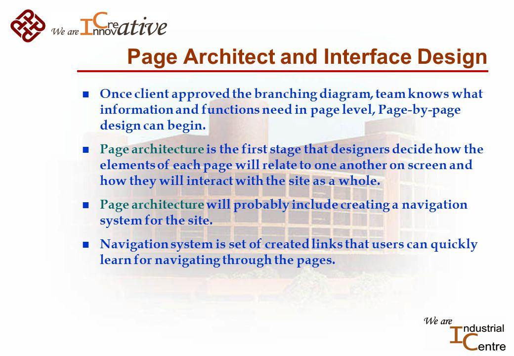 Page Architect and Interface Design n Once client approved the branching diagram, team knows what information and functions need in page level, Page-by-page design can begin.