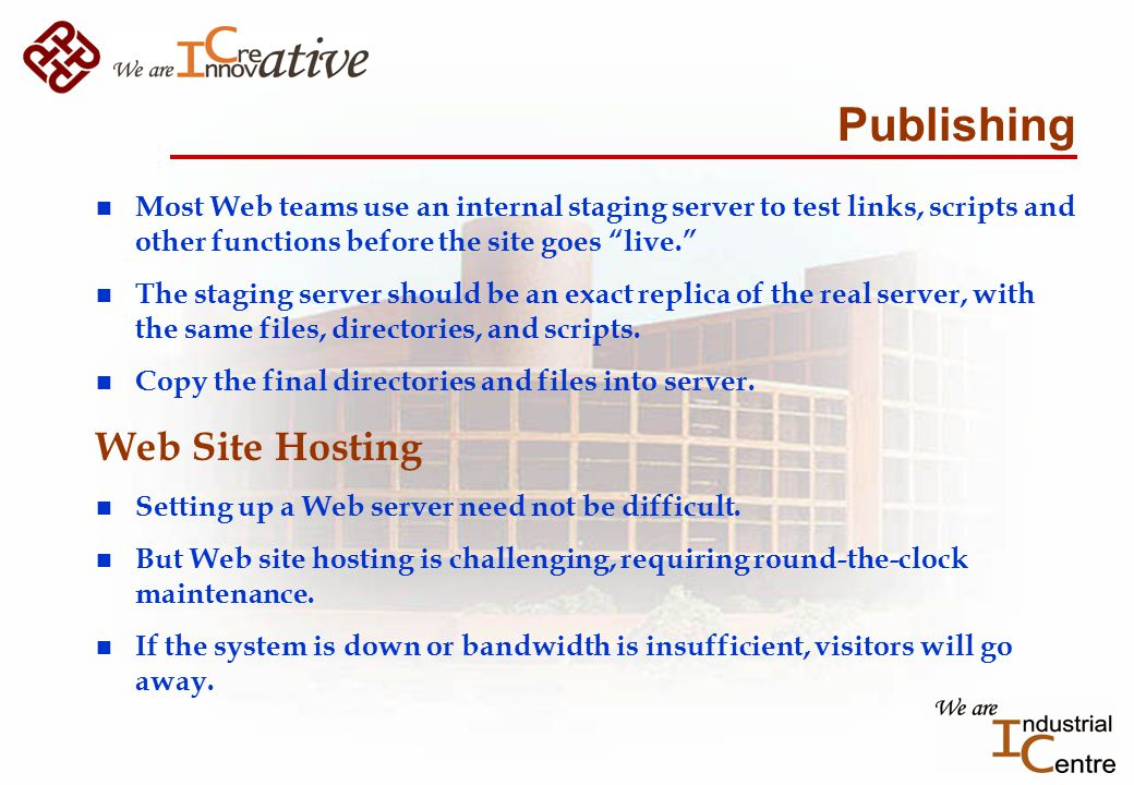 Publishing n Most Web teams use an internal staging server to test links, scripts and other functions before the site goes live. n The staging server should be an exact replica of the real server, with the same files, directories, and scripts.