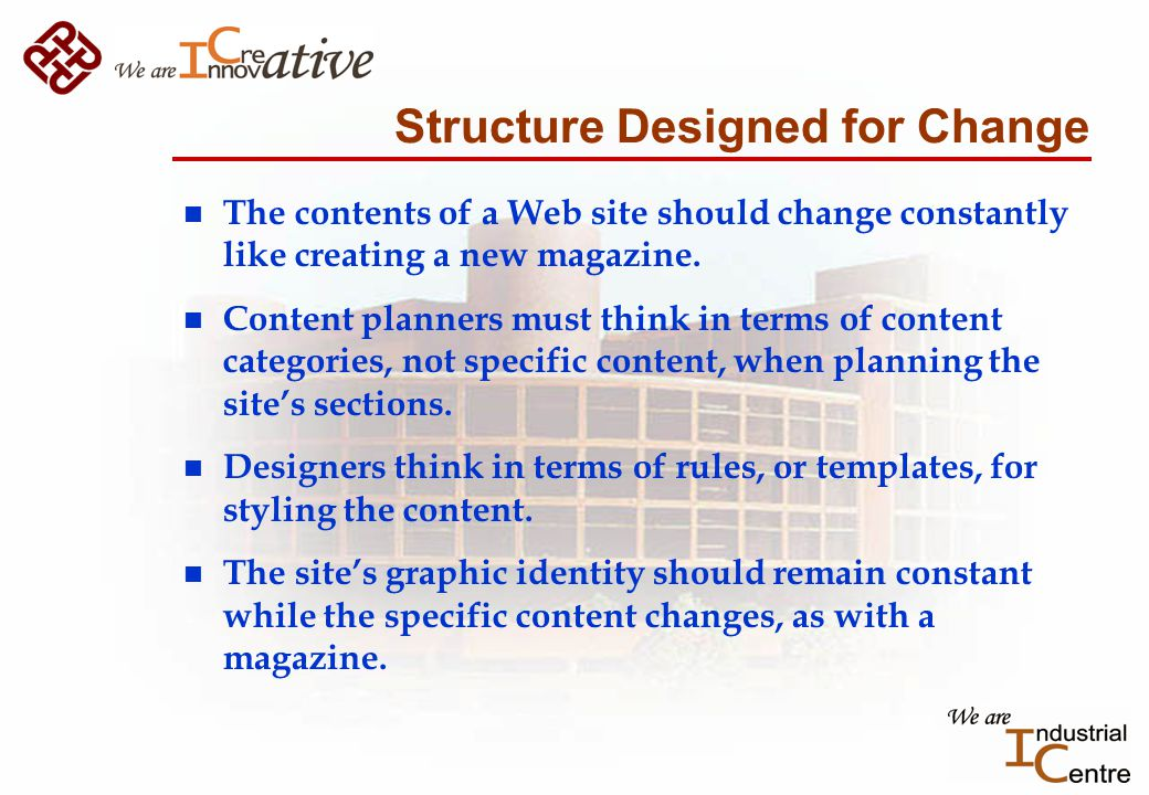 Structure Designed for Change n The contents of a Web site should change constantly like creating a new magazine.