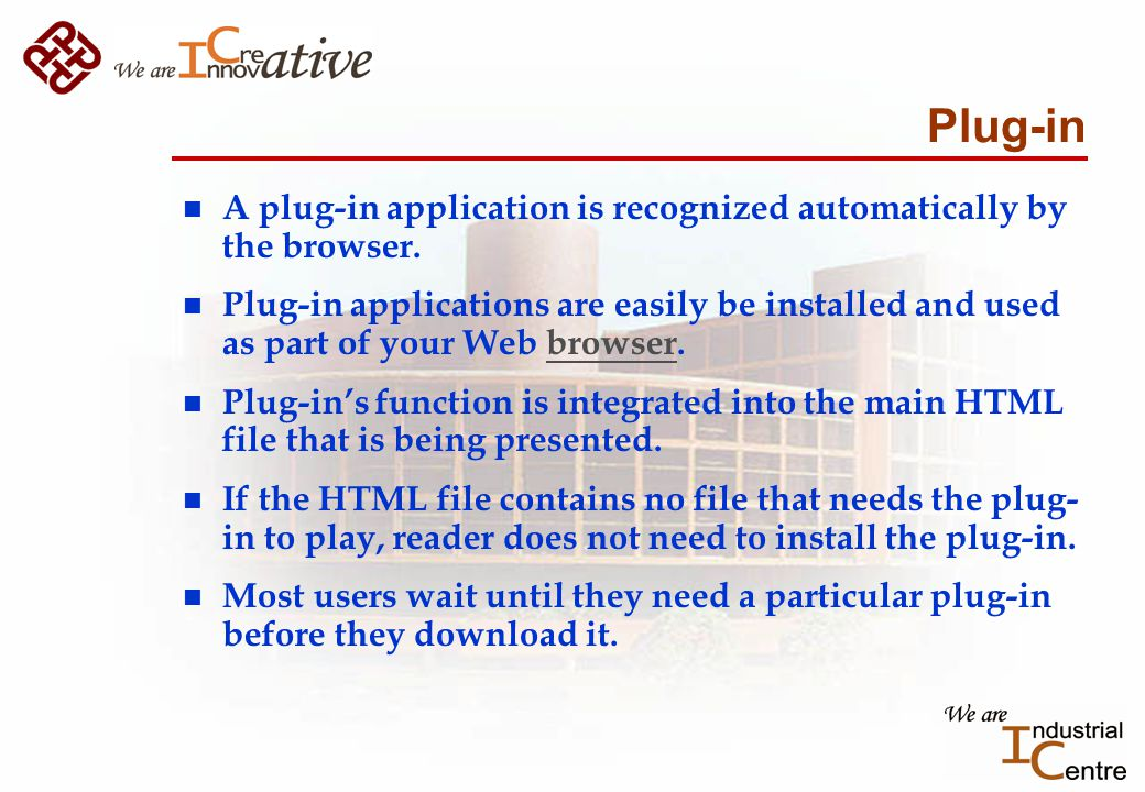 Plug-in n A plug-in application is recognized automatically by the browser.