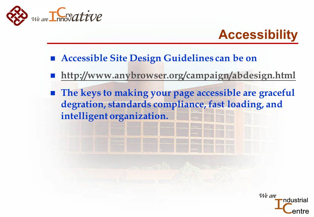 Accessibility n Accessible Site Design Guidelines can be on n http://www.anybrowser.org/campaign/abdesign.html http://www.anybrowser.org/campaign/abdesign.html n The keys to making your page accessible are graceful degration, standards compliance, fast loading, and intelligent organization.