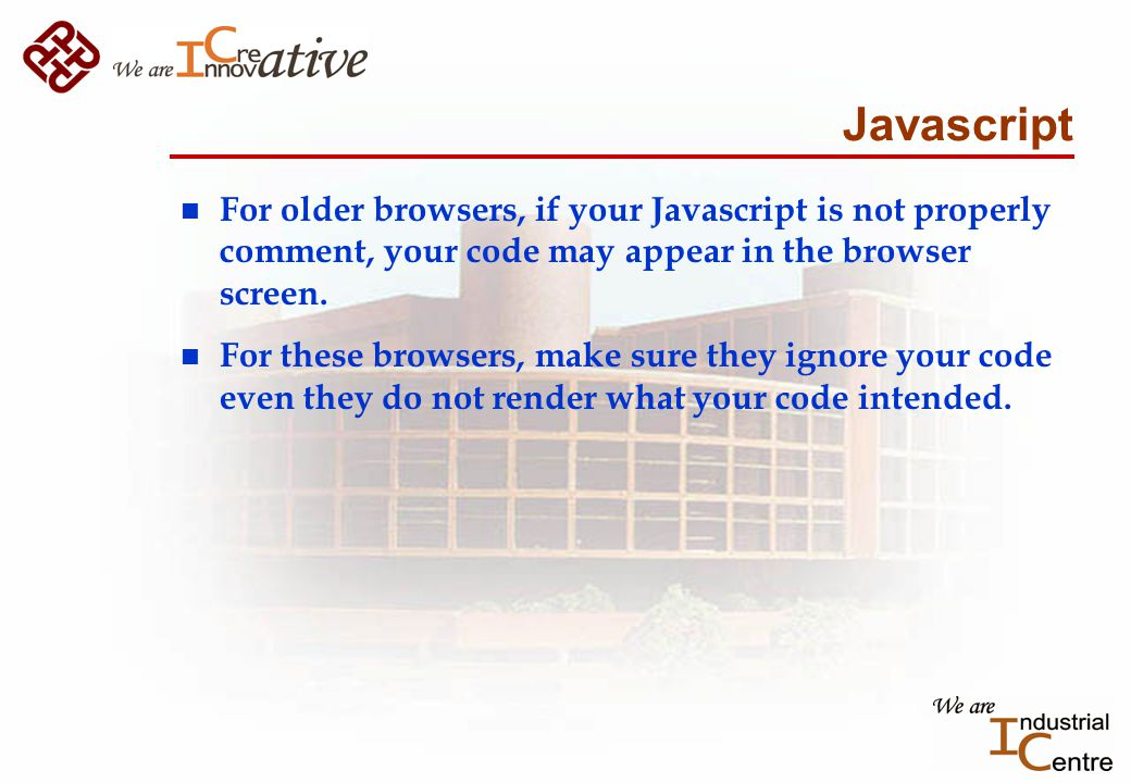 Javascript n For older browsers, if your Javascript is not properly comment, your code may appear in the browser screen.