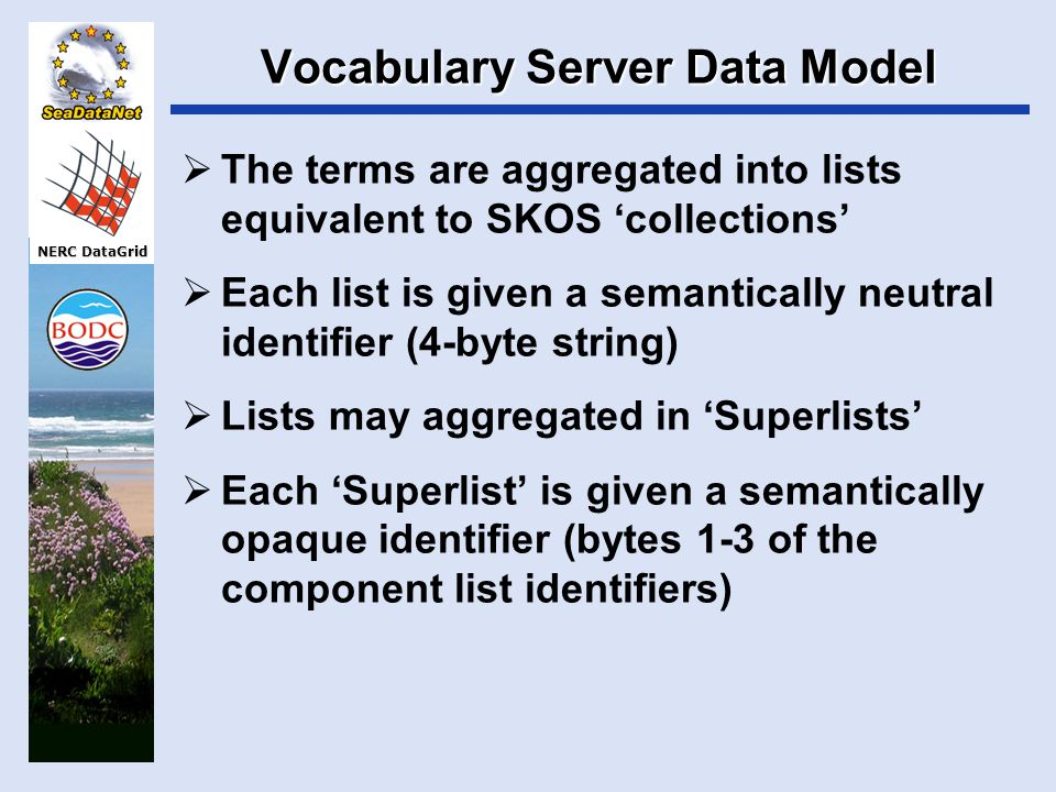 NERC DataGrid Vocabulary Server Data Model  The terms are aggregated into lists equivalent to SKOS 'collections'  Each list is given a semantically neutral identifier (4-byte string)  Lists may aggregated in 'Superlists'  Each 'Superlist' is given a semantically opaque identifier (bytes 1-3 of the component list identifiers)