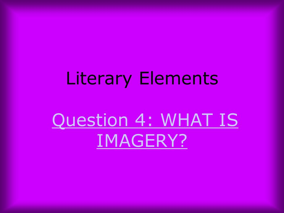 Literary Elements Question 4: WHAT IS IMAGERY?Question 4: WHAT IS IMAGERY?