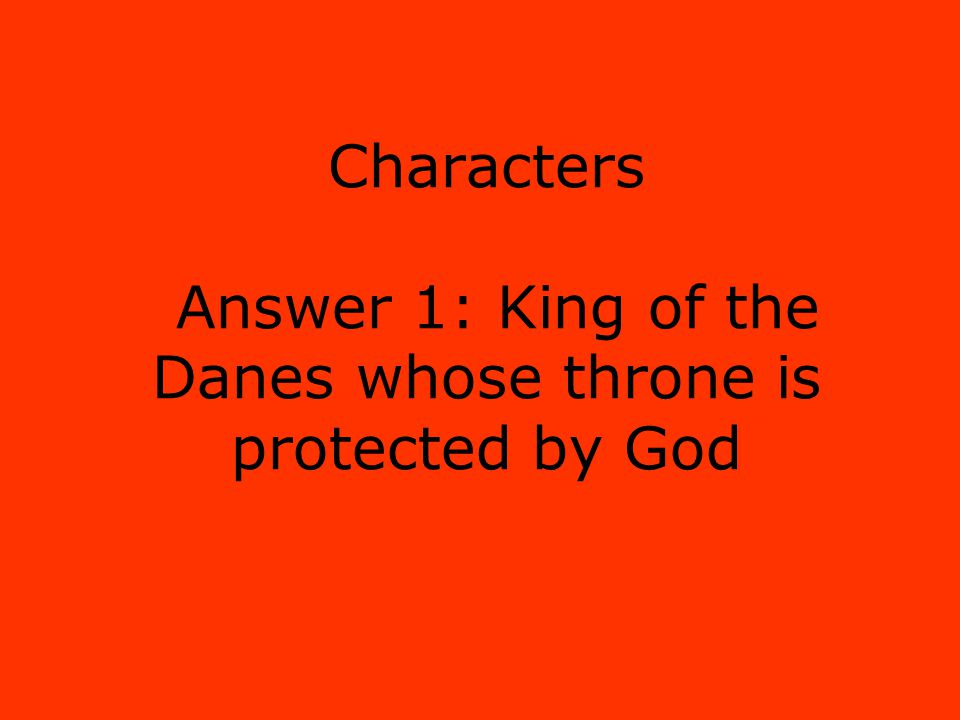 Characters Answer 1: King of the Danes whose throne is protected by God