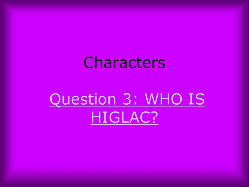 Characters Question 3: WHO IS HIGLAC?Question 3: WHO IS HIGLAC?