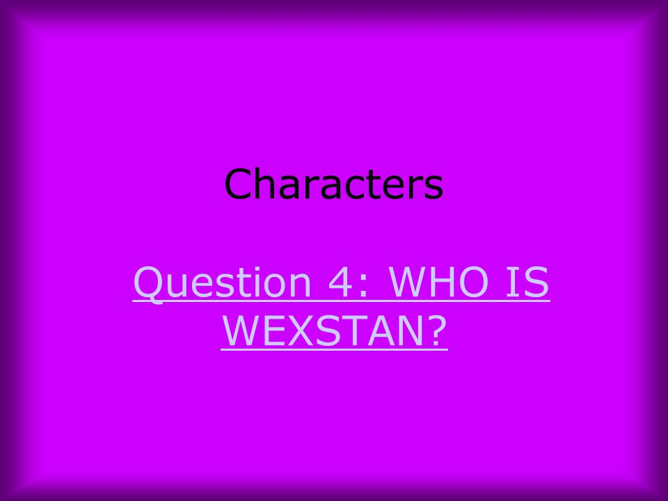 Characters Question 4: WHO IS WEXSTAN?Question 4: WHO IS WEXSTAN?