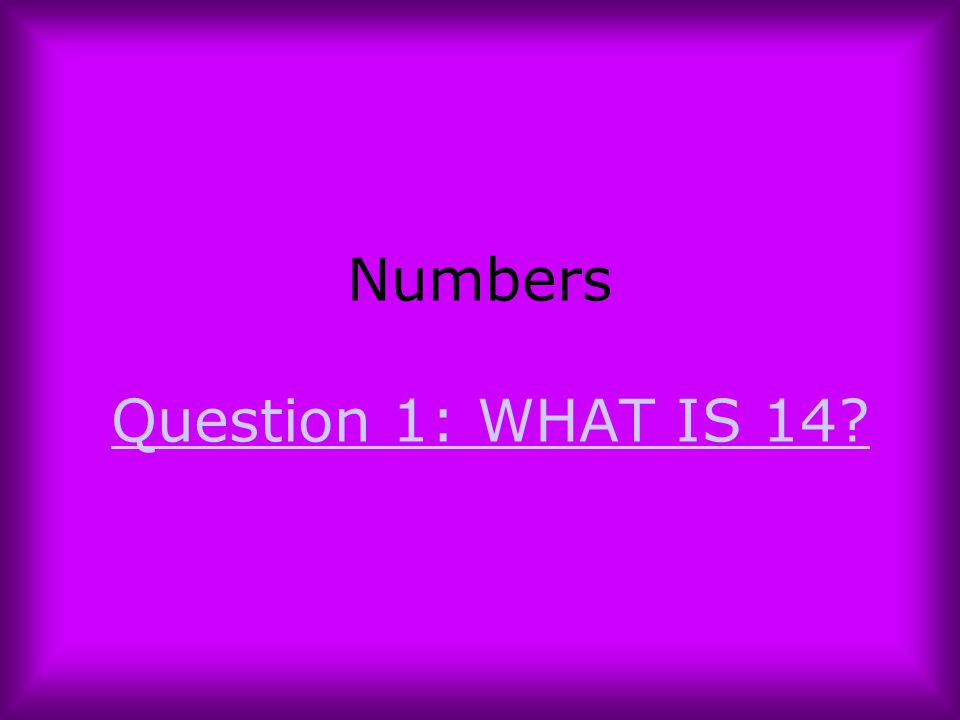 Numbers Question 1: WHAT IS 14?Question 1: WHAT IS 14?