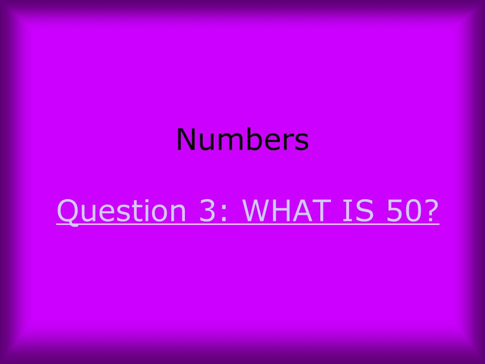 Numbers Question 3: WHAT IS 50?Question 3: WHAT IS 50?