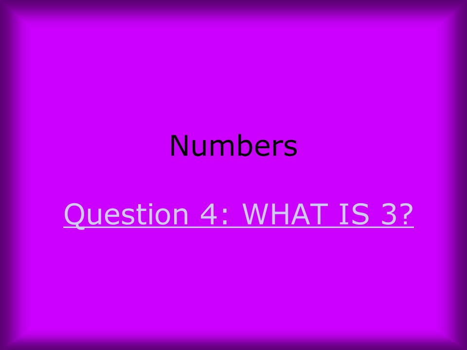 Numbers Question 4: WHAT IS 3?Question 4: WHAT IS 3?