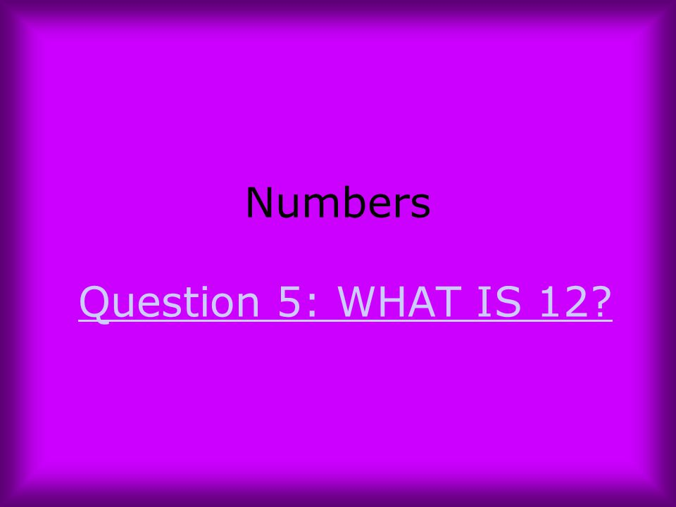 Numbers Question 5: WHAT IS 12?Question 5: WHAT IS 12?