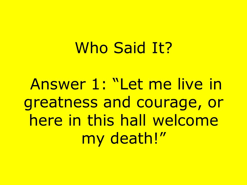 """Who Said It? Answer 1: """"Let me live in greatness and courage, or here in this hall welcome my death!"""""""