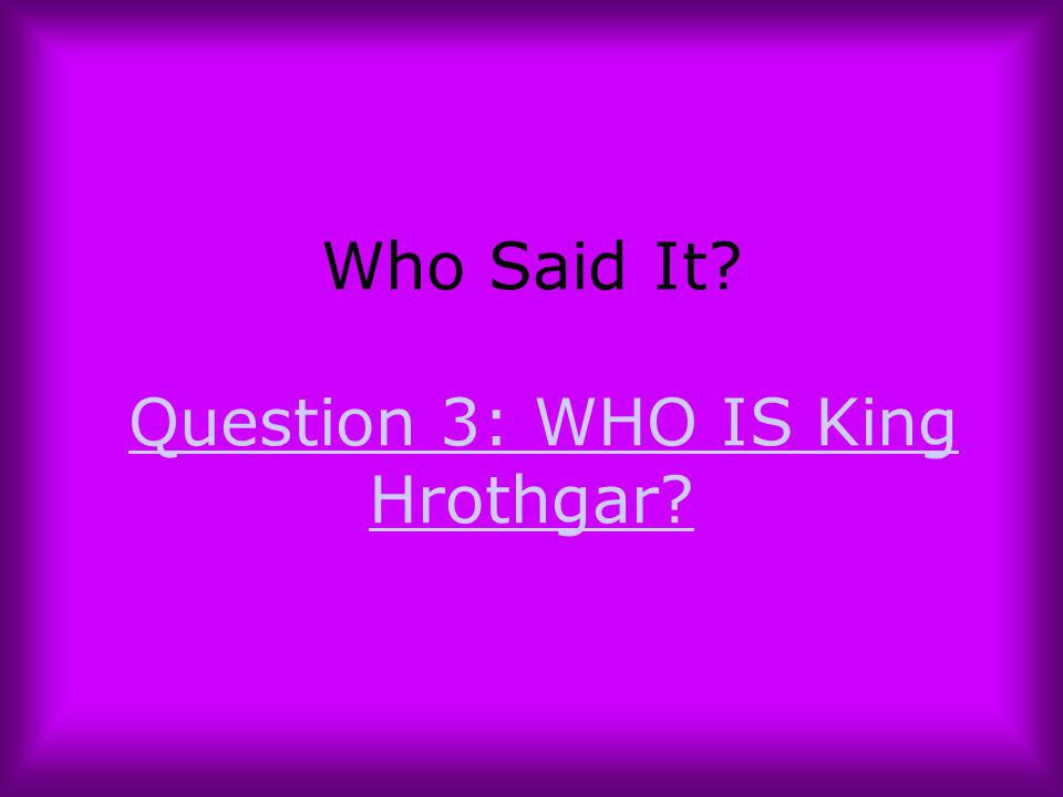 Who Said It? Question 3: WHO IS King Hrothgar?Question 3: WHO IS King Hrothgar?