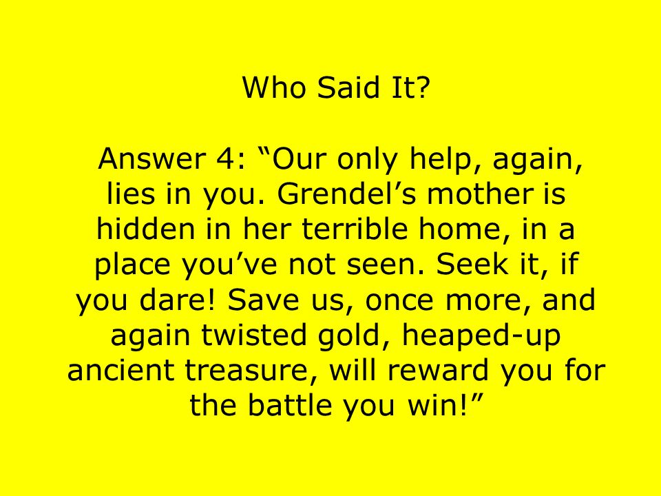 """Who Said It? Answer 4: """"Our only help, again, lies in you. Grendel's mother is hidden in her terrible home, in a place you've not seen. Seek it, if yo"""
