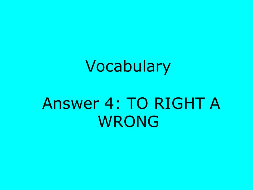 Vocabulary Answer 4: TO RIGHT A WRONG