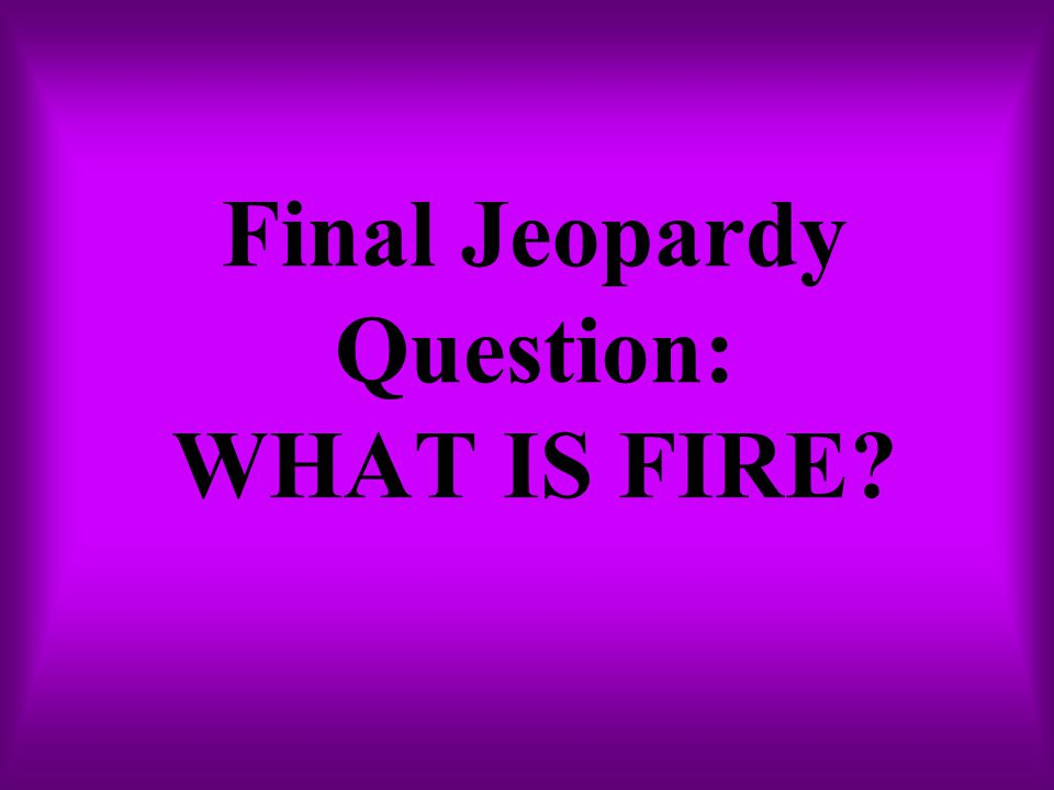 Final Jeopardy Question: WHAT IS FIRE?