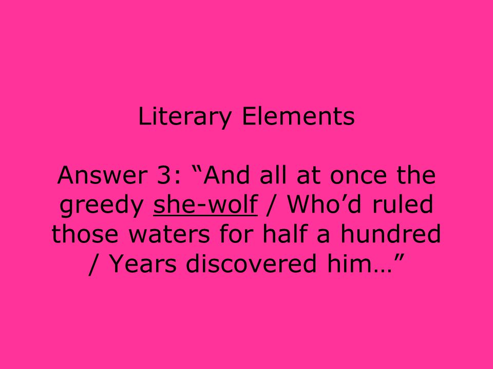 """Literary Elements Answer 3: """"And all at once the greedy she-wolf / Who'd ruled those waters for half a hundred / Years discovered him…"""""""
