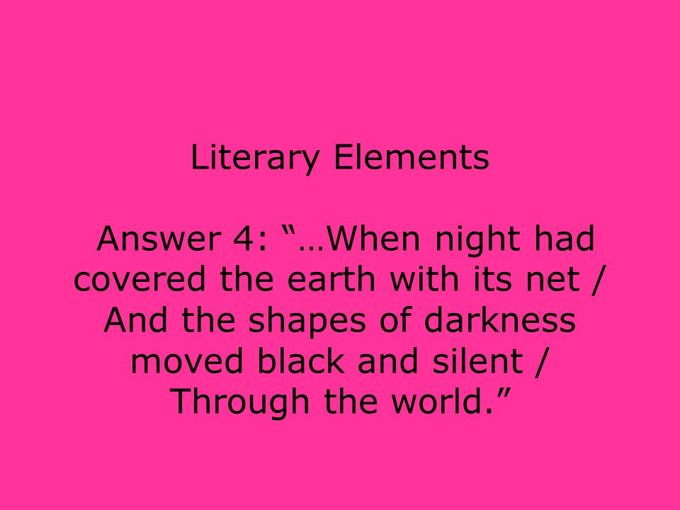 """Literary Elements Answer 4: """"…When night had covered the earth with its net / And the shapes of darkness moved black and silent / Through the world."""""""