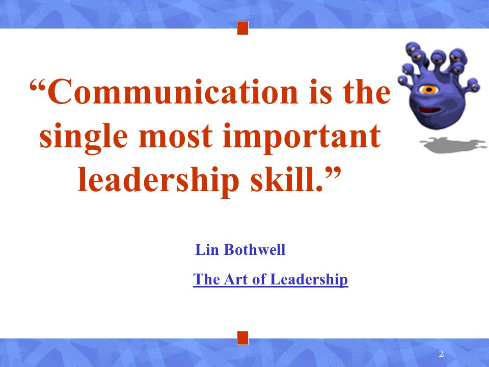 2 Communication is the single most important leadership skill. Lin Bothwell The Art of Leadership