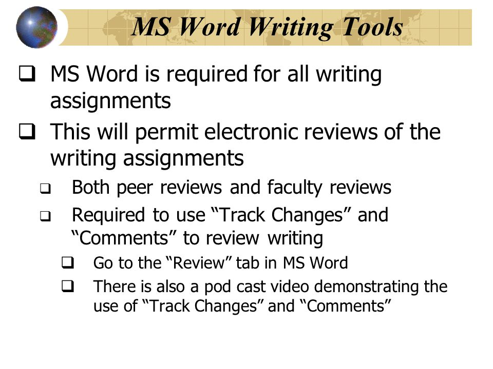 MS Word Writing Tools  MS Word is required for all writing assignments  This will permit electronic reviews of the writing assignments  Both peer r