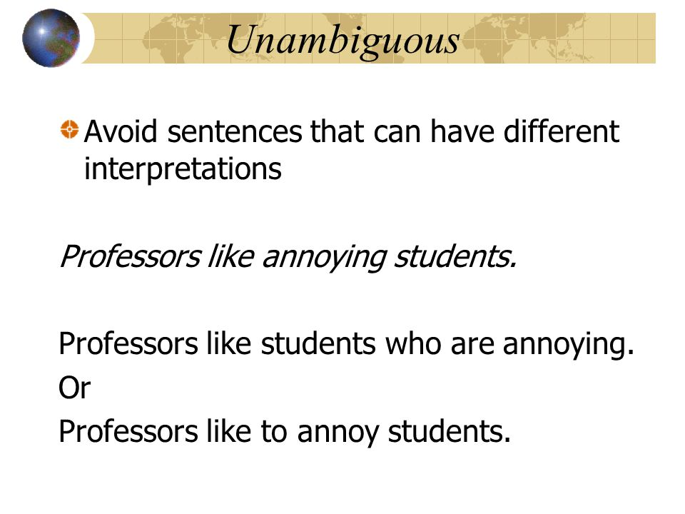 Unambiguous Avoid sentences that can have different interpretations Professors like annoying students. Professors like students who are annoying. Or P