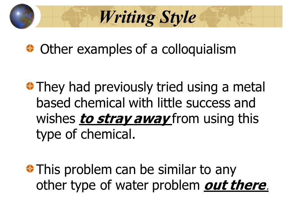 Writing Style Other examples of a colloquialism They had previously tried using a metal based chemical with little success and wishes to stray away from using this type of chemical.