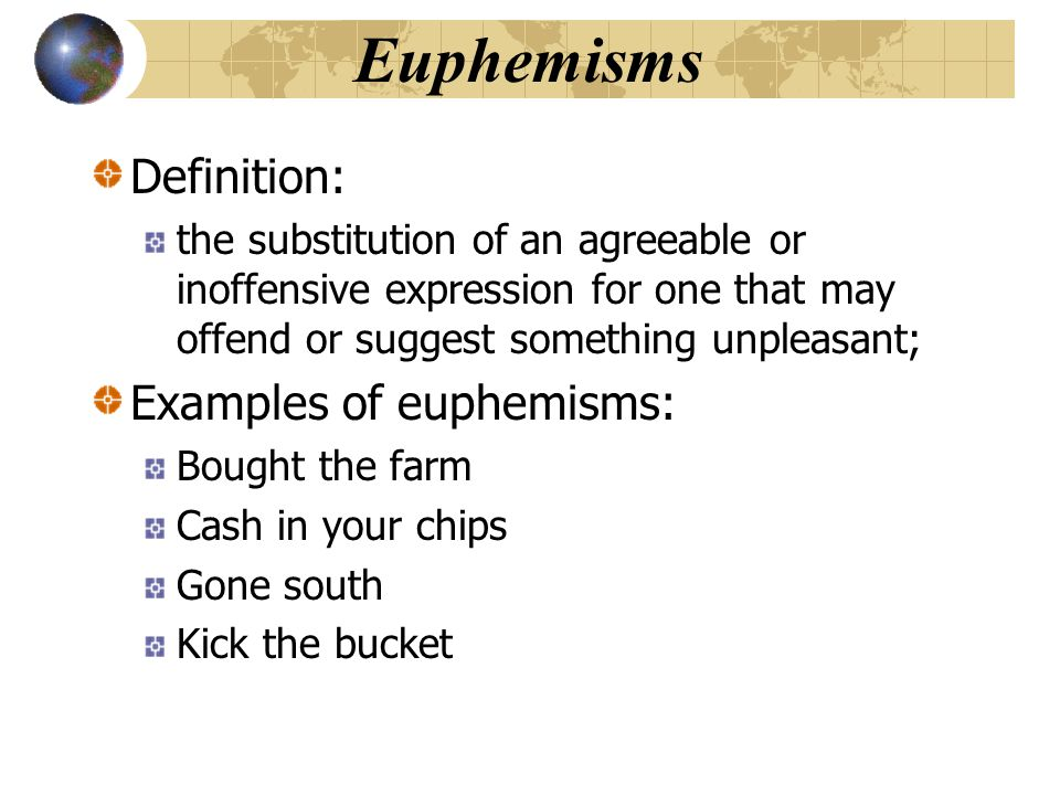 Euphemisms Definition: the substitution of an agreeable or inoffensive expression for one that may offend or suggest something unpleasant; Examples of euphemisms: Bought the farm Cash in your chips Gone south Kick the bucket