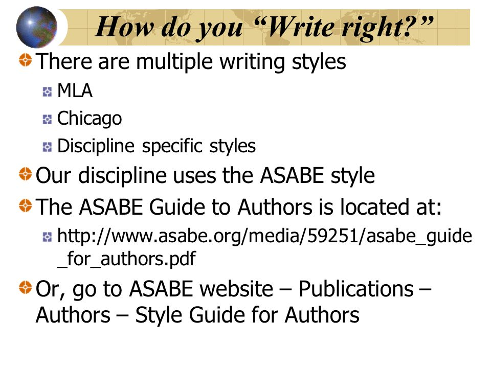How do you Write right There are multiple writing styles MLA Chicago Discipline specific styles Our discipline uses the ASABE style The ASABE Guide to Authors is located at: http://www.asabe.org/media/59251/asabe_guide _for_authors.pdf Or, go to ASABE website – Publications – Authors – Style Guide for Authors