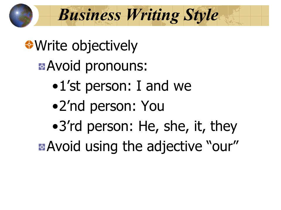 Business Writing Style Write objectively Avoid pronouns: 1'st person: I and we 2'nd person: You 3'rd person: He, she, it, they Avoid using the adjecti