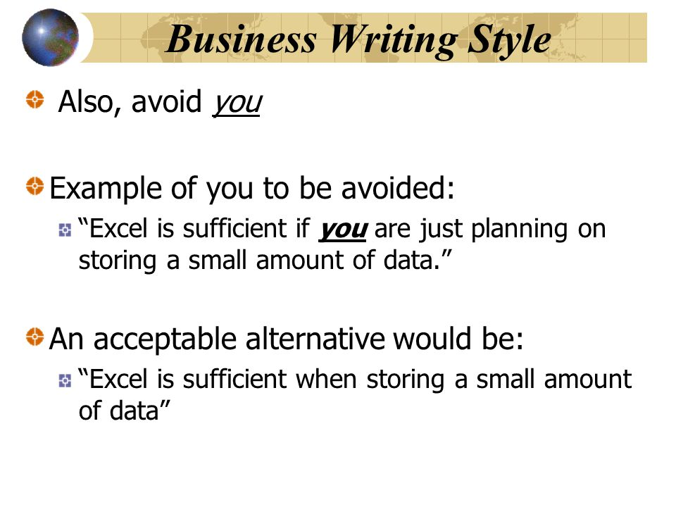 Business Writing Style Also, avoid you Example of you to be avoided: Excel is sufficient if you are just planning on storing a small amount of data. An acceptable alternative would be: Excel is sufficient when storing a small amount of data