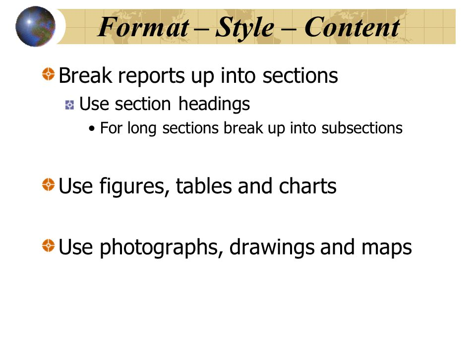 Format – Style – Content Break reports up into sections Use section headings For long sections break up into subsections Use figures, tables and chart
