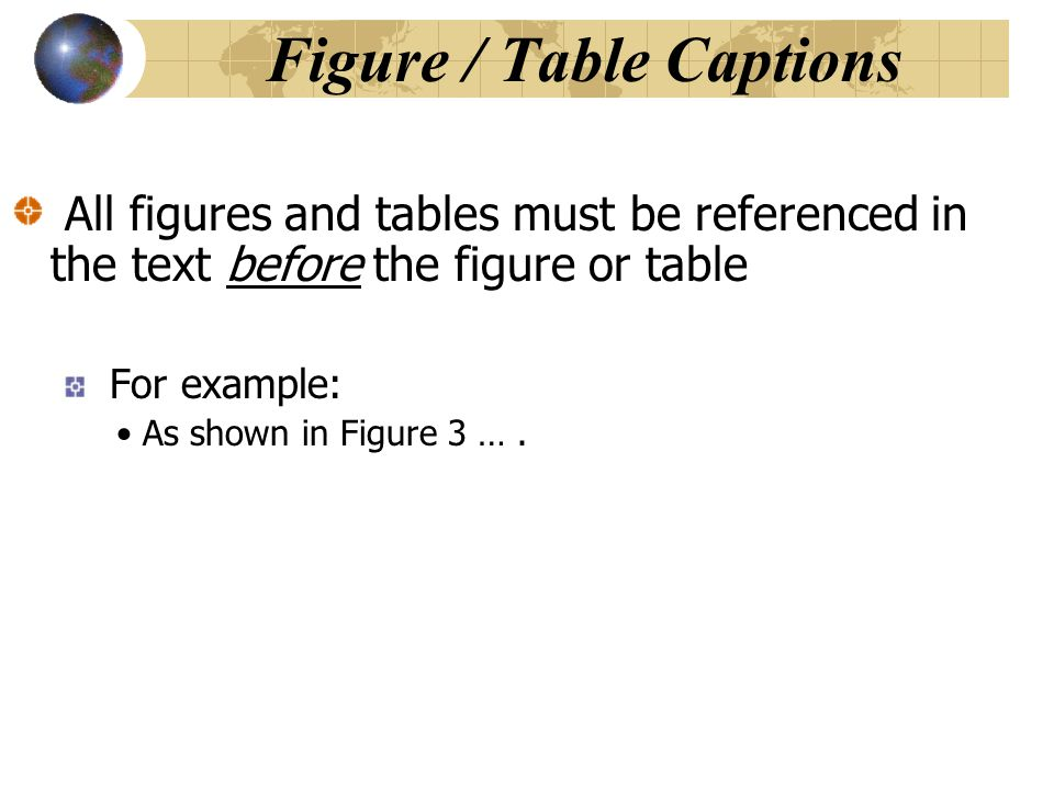 All figures and tables must be referenced in the text before the figure or table For example: As shown in Figure 3 …. Figure / Table Captions