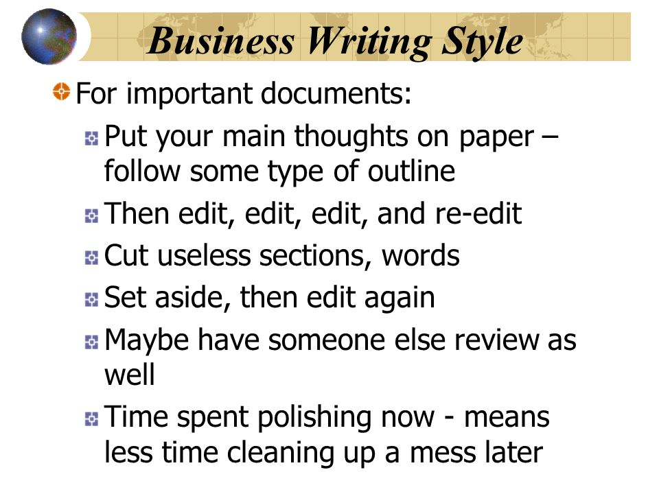 Business Writing Style For important documents: Put your main thoughts on paper – follow some type of outline Then edit, edit, edit, and re-edit Cut u