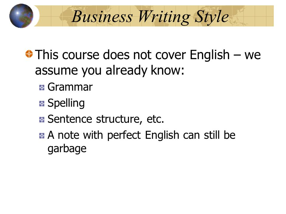 Business Writing Style This course does not cover English – we assume you already know: Grammar Spelling Sentence structure, etc. A note with perfect