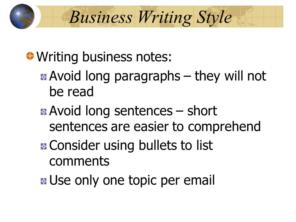 Business Writing Style Writing business notes: Avoid long paragraphs – they will not be read Avoid long sentences – short sentences are easier to comp