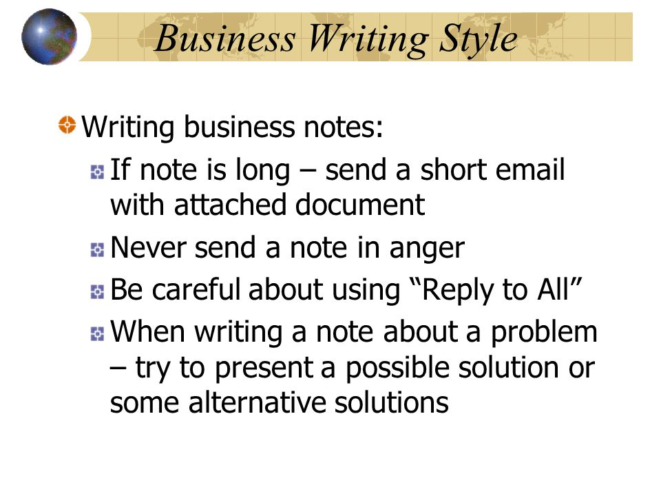 Business Writing Style Writing business notes: If note is long – send a short email with attached document Never send a note in anger Be careful about using Reply to All When writing a note about a problem – try to present a possible solution or some alternative solutions