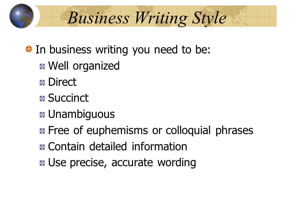 Business Writing Style In business writing you need to be: Well organized Direct Succinct Unambiguous Free of euphemisms or colloquial phrases Contain detailed information Use precise, accurate wording