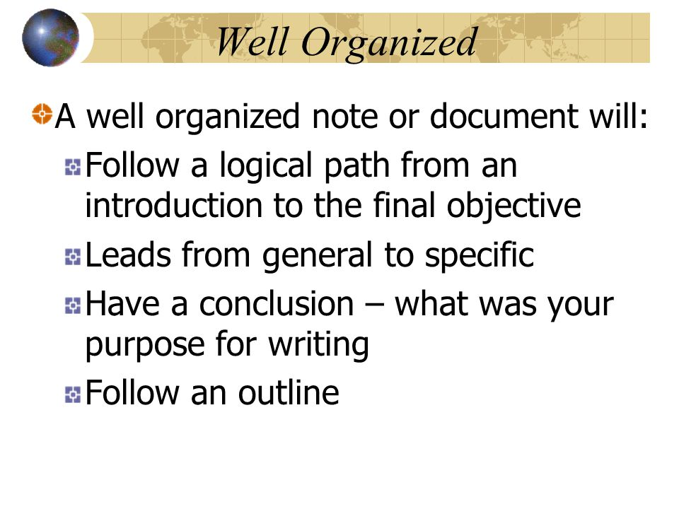 Well Organized A well organized note or document will: Follow a logical path from an introduction to the final objective Leads from general to specific Have a conclusion – what was your purpose for writing Follow an outline