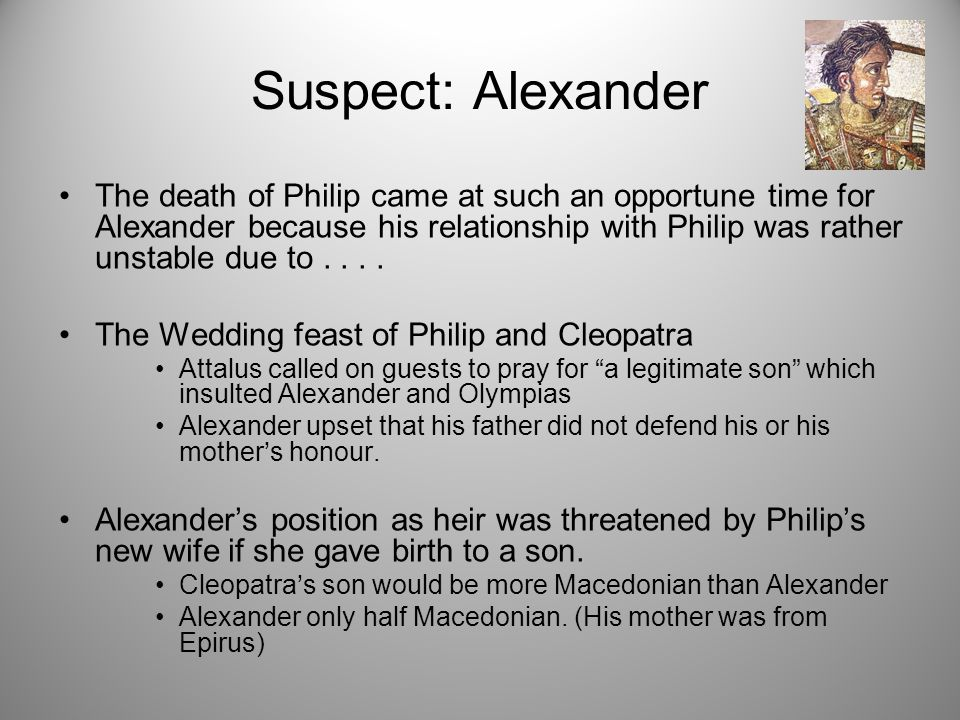 Suspect: Alexander The death of Philip came at such an opportune time for Alexander because his relationship with Philip was rather unstable due to...