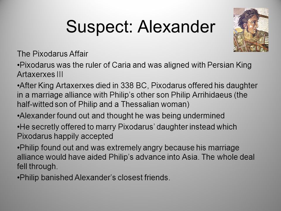 Suspect: Alexander The Pixodarus Affair Pixodarus was the ruler of Caria and was aligned with Persian King Artaxerxes III After King Artaxerxes died in 338 BC, Pixodarus offered his daughter in a marriage alliance with Philip's other son Philip Arrihidaeus (the half-witted son of Philip and a Thessalian woman) Alexander found out and thought he was being undermined He secretly offered to marry Pixodarus' daughter instead which Pixodarus happily accepted Philip found out and was extremely angry because his marriage alliance would have aided Philip's advance into Asia.