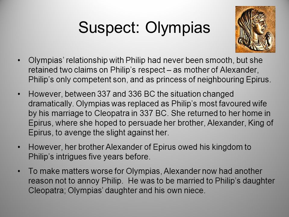 Suspect: Olympias Olympias' relationship with Philip had never been smooth, but she retained two claims on Philip's respect – as mother of Alexander, Philip's only competent son, and as princess of neighbouring Epirus.