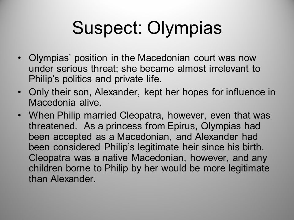 Suspect: Olympias Olympias' position in the Macedonian court was now under serious threat; she became almost irrelevant to Philip's politics and private life.