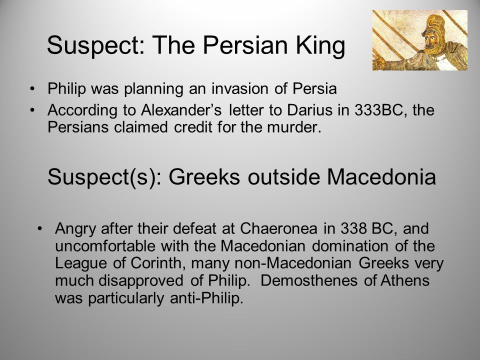 Suspect: The Persian King Philip was planning an invasion of Persia According to Alexander's letter to Darius in 333BC, the Persians claimed credit for the murder.