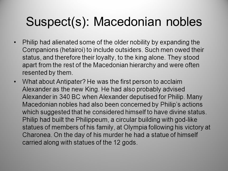 Suspect(s): Macedonian nobles Philip had alienated some of the older nobility by expanding the Companions (hetairoi) to include outsiders.