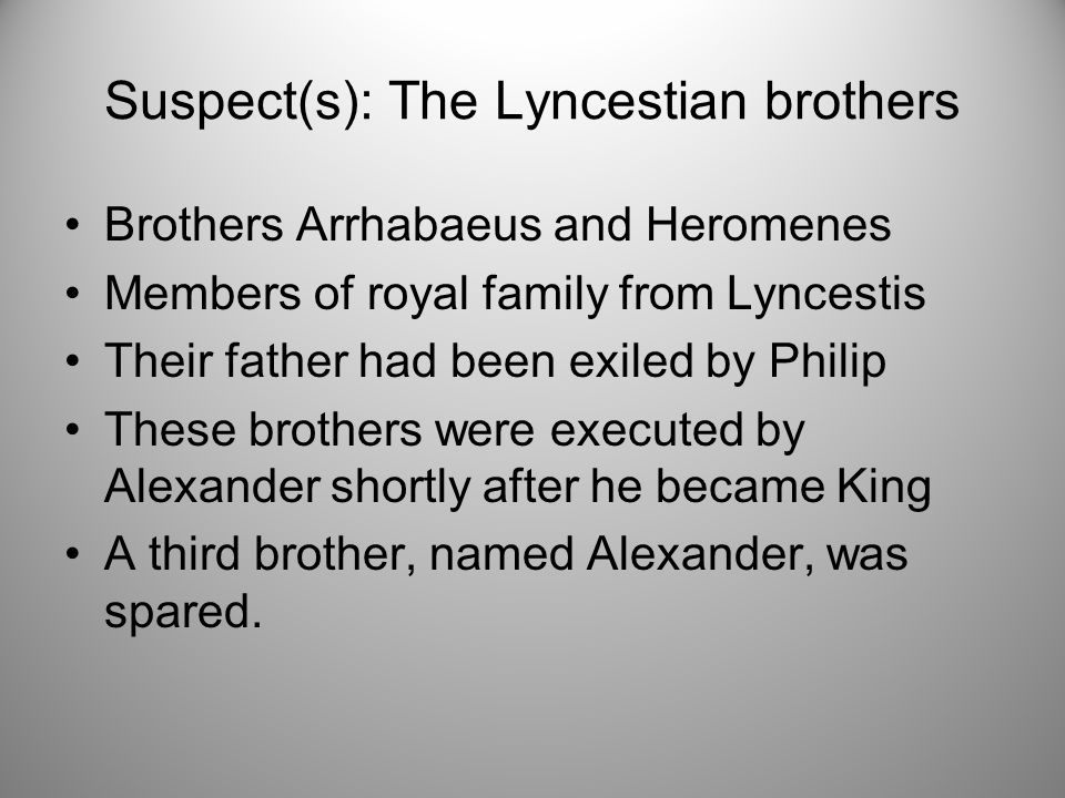 Suspect(s): The Lyncestian brothers Brothers Arrhabaeus and Heromenes Members of royal family from Lyncestis Their father had been exiled by Philip These brothers were executed by Alexander shortly after he became King A third brother, named Alexander, was spared.