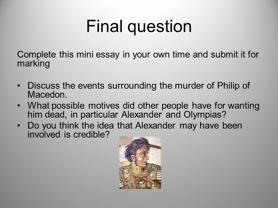 Final question Complete this mini essay in your own time and submit it for marking Discuss the events surrounding the murder of Philip of Macedon.