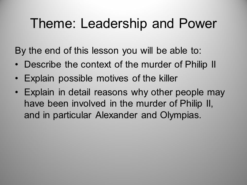 Theme: Leadership and Power By the end of this lesson you will be able to: Describe the context of the murder of Philip II Explain possible motives of the killer Explain in detail reasons why other people may have been involved in the murder of Philip II, and in particular Alexander and Olympias.