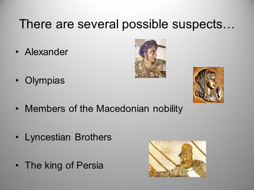 Suspect: Alexander The death of Philip came at such an opportune time for Alexander because his relationship with Philip was rather unstable due to....